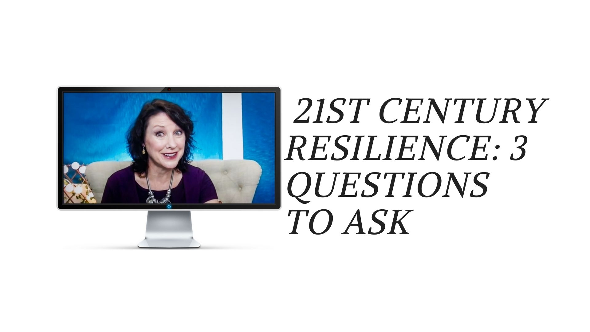 21st Century Resilience: 3 Questions to ask of any circumstance
